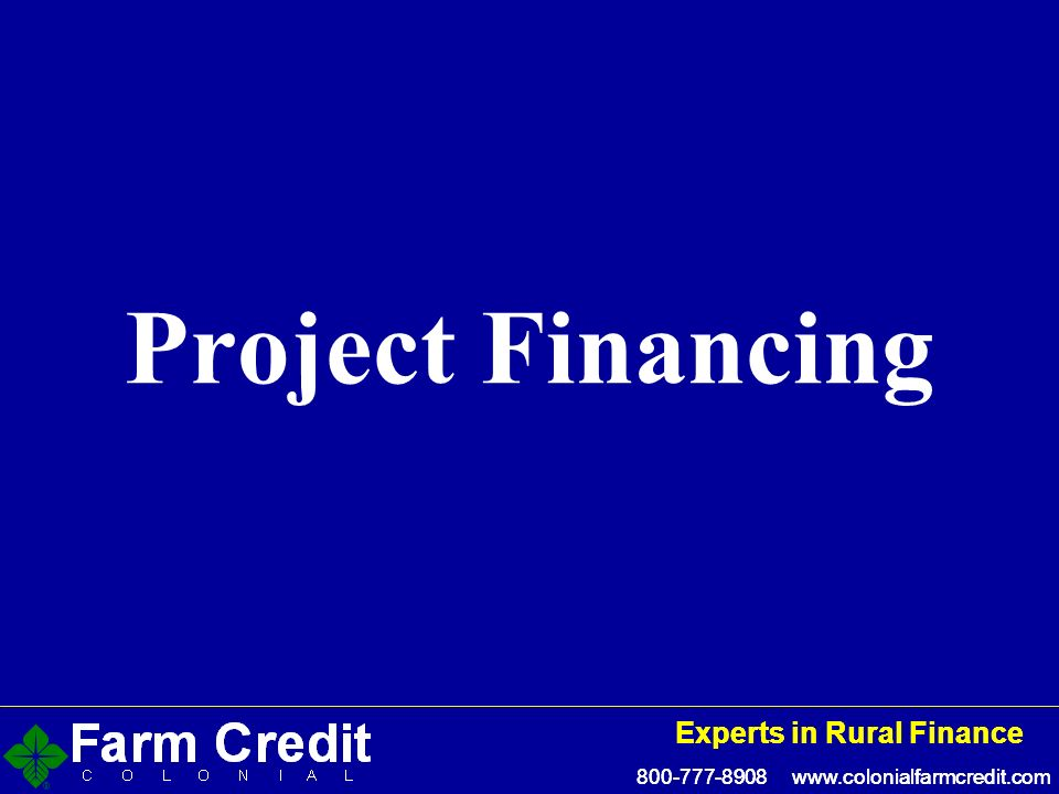 800-777-8908 www.colonialfarmcredit.com Experts in Rural Finance 800-777-8908 www.colonialfarmcredit.com Experts in Rural Finance Project Financing