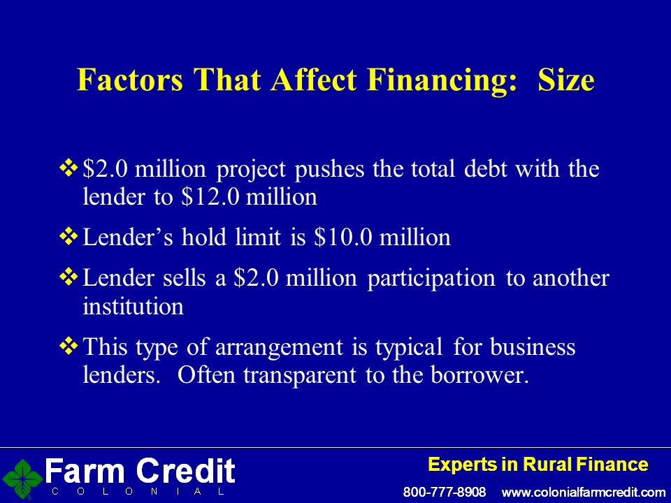 800-777-8908 www.colonialfarmcredit.com Experts in Rural Finance 800-777-8908 www.colonialfarmcredit.com Experts in Rural Finance Factors That Affect Financing: Size $2.0 million project pushes the total debt with the lender to $12.0 million Lenders hold limit is $10.0 million Lender sells a $2.0 million participation to another institution This type of arrangement is typical for business lenders.