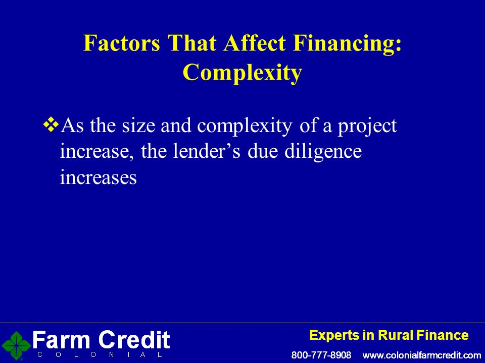 800-777-8908 www.colonialfarmcredit.com Experts in Rural Finance 800-777-8908 www.colonialfarmcredit.com Experts in Rural Finance Factors That Affect Financing: Complexity As the size and complexity of a project increase, the lenders due diligence increases