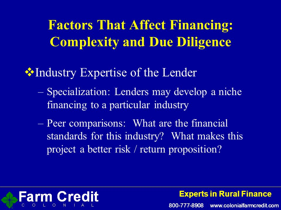 800-777-8908 www.colonialfarmcredit.com Experts in Rural Finance 800-777-8908 www.colonialfarmcredit.com Experts in Rural Finance Factors That Affect Financing: Complexity and Due Diligence Industry Expertise of the Lender –Specialization: Lenders may develop a niche financing to a particular industry –Peer comparisons: What are the financial standards for this industry.