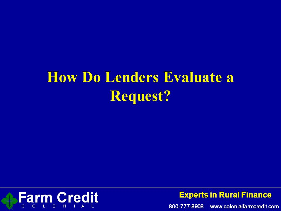 800-777-8908 www.colonialfarmcredit.com Experts in Rural Finance 800-777-8908 www.colonialfarmcredit.com Experts in Rural Finance How Do Lenders Evaluate a Request