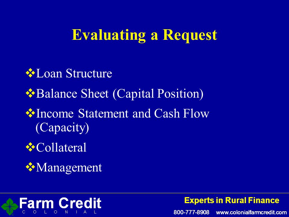 800-777-8908 www.colonialfarmcredit.com Experts in Rural Finance 800-777-8908 www.colonialfarmcredit.com Experts in Rural Finance Evaluating a Request Loan Structure Balance Sheet (Capital Position) Income Statement and Cash Flow (Capacity) Collateral Management