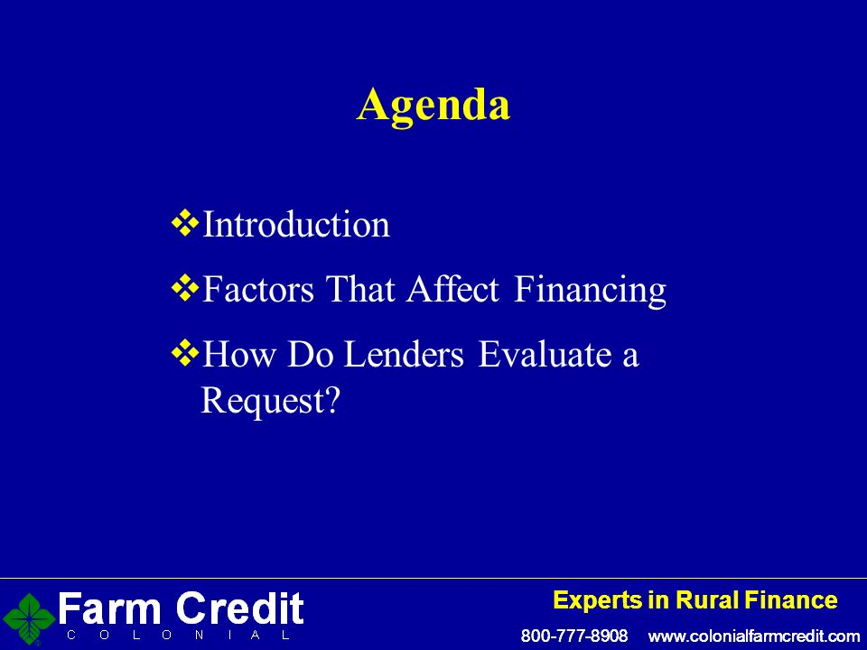 800-777-8908 www.colonialfarmcredit.com Experts in Rural Finance 800-777-8908 www.colonialfarmcredit.com Experts in Rural Finance Agenda Introduction Factors That Affect Financing How Do Lenders Evaluate a Request