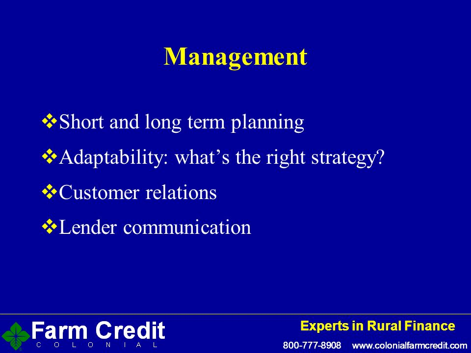 800-777-8908 www.colonialfarmcredit.com Experts in Rural Finance 800-777-8908 www.colonialfarmcredit.com Experts in Rural Finance Management Short and long term planning Adaptability: whats the right strategy.