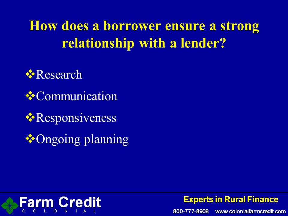 800-777-8908 www.colonialfarmcredit.com Experts in Rural Finance 800-777-8908 www.colonialfarmcredit.com Experts in Rural Finance How does a borrower ensure a strong relationship with a lender.