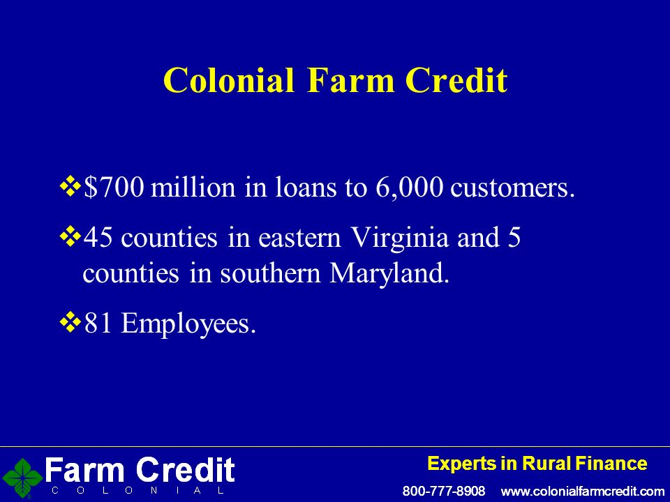 800-777-8908 www.colonialfarmcredit.com Experts in Rural Finance 800-777-8908 www.colonialfarmcredit.com Experts in Rural Finance Colonial Farm Credit $700 million in loans to 6,000 customers.