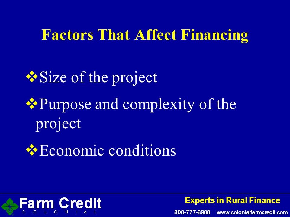 800-777-8908 www.colonialfarmcredit.com Experts in Rural Finance 800-777-8908 www.colonialfarmcredit.com Experts in Rural Finance Factors That Affect Financing Size of the project Purpose and complexity of the project Economic conditions
