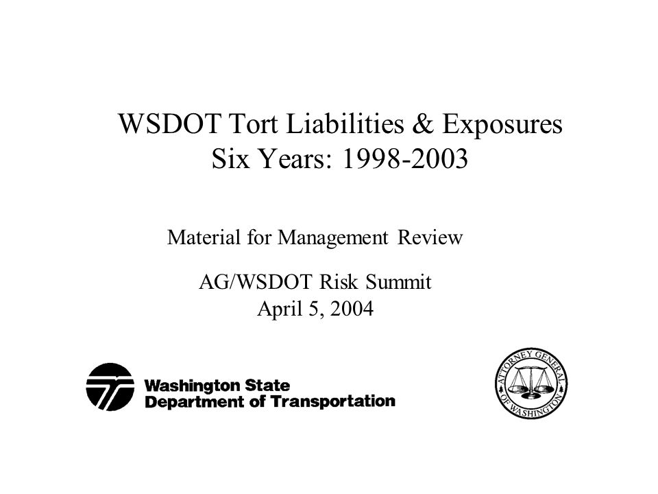 WSDOT Tort Liabilities & Exposures Six Years: Material for Management Review AG/WSDOT Risk Summit April 5, 2004