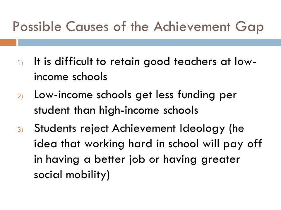 Possible Causes of the Achievement Gap 1) It is difficult to retain good teachers at low- income schools 2) Low-income schools get less funding per student than high-income schools 3) Students reject Achievement Ideology (he idea that working hard in school will pay off in having a better job or having greater social mobility)