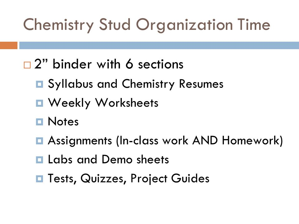 Chemistry Stud Organization Time 2 binder with 6 sections Syllabus and Chemistry Resumes Weekly Worksheets Notes Assignments (In-class work AND Homework) Labs and Demo sheets Tests, Quizzes, Project Guides