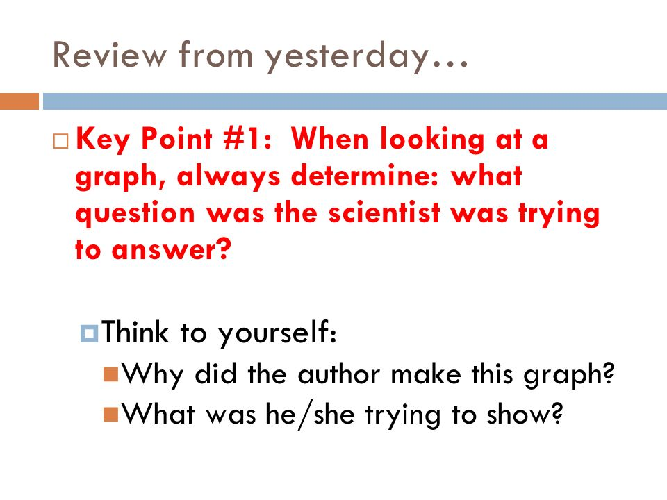 Review from yesterday… Key Point #1: When looking at a graph, always determine: what question was the scientist was trying to answer.