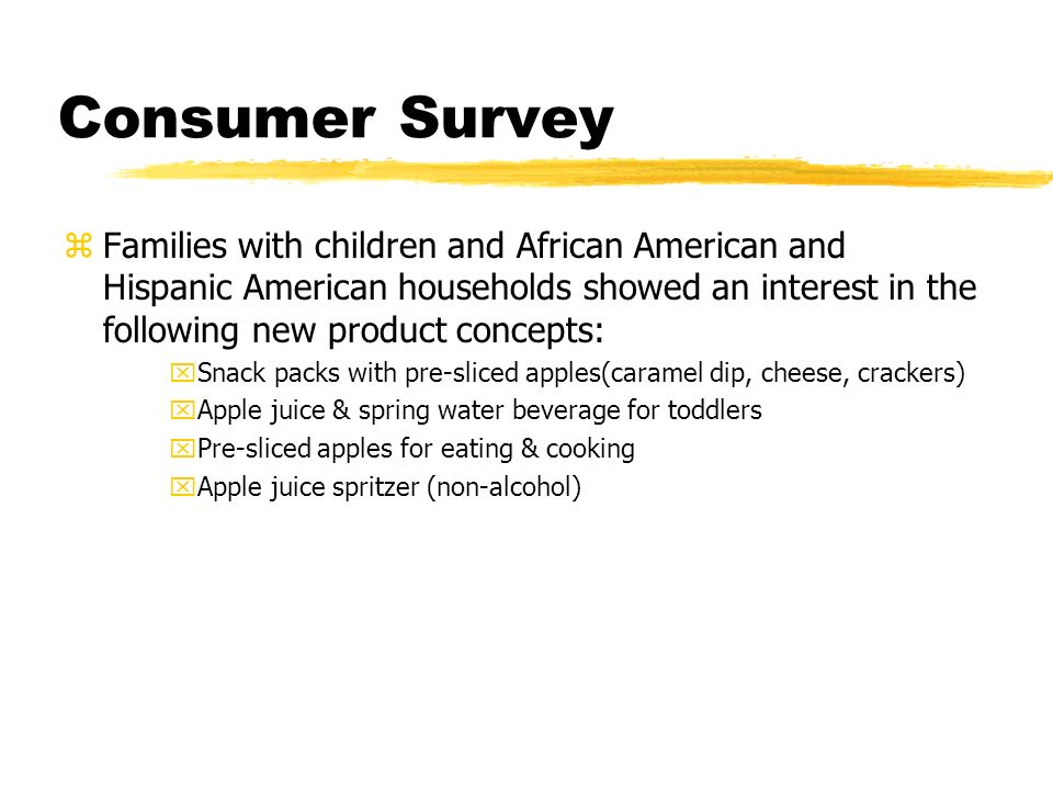 Consumer Survey zFamilies with children and African American and Hispanic American households showed an interest in the following new product concepts: xSnack packs with pre-sliced apples(caramel dip, cheese, crackers) xApple juice & spring water beverage for toddlers xPre-sliced apples for eating & cooking xApple juice spritzer (non-alcohol)