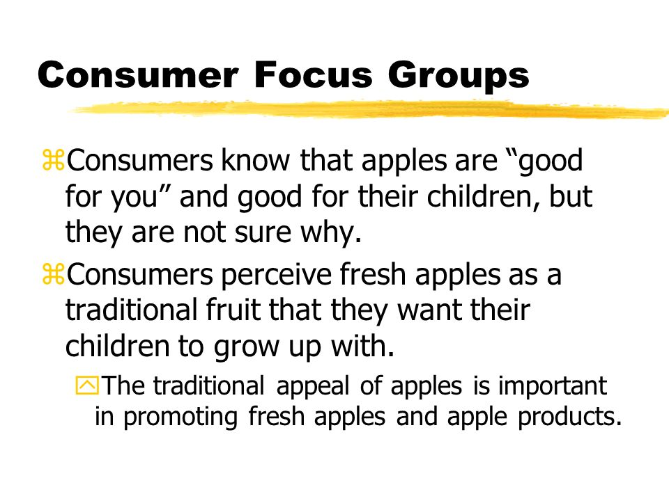 Consumer Focus Groups zConsumers know that apples are good for you and good for their children, but they are not sure why.