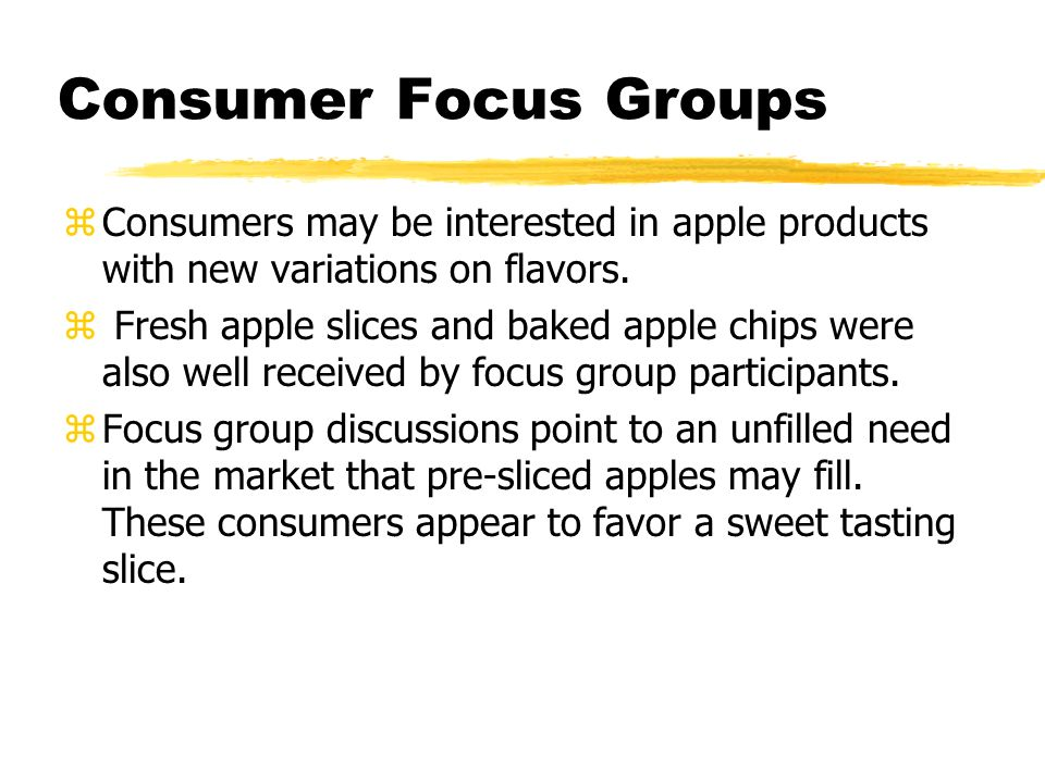 Consumer Focus Groups zConsumers may be interested in apple products with new variations on flavors.