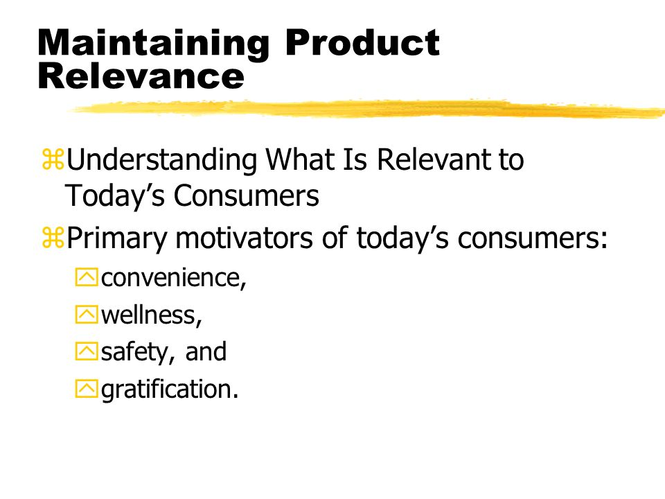 Maintaining Product Relevance zUnderstanding What Is Relevant to Todays Consumers zPrimary motivators of todays consumers: yconvenience, ywellness, ysafety, and ygratification.