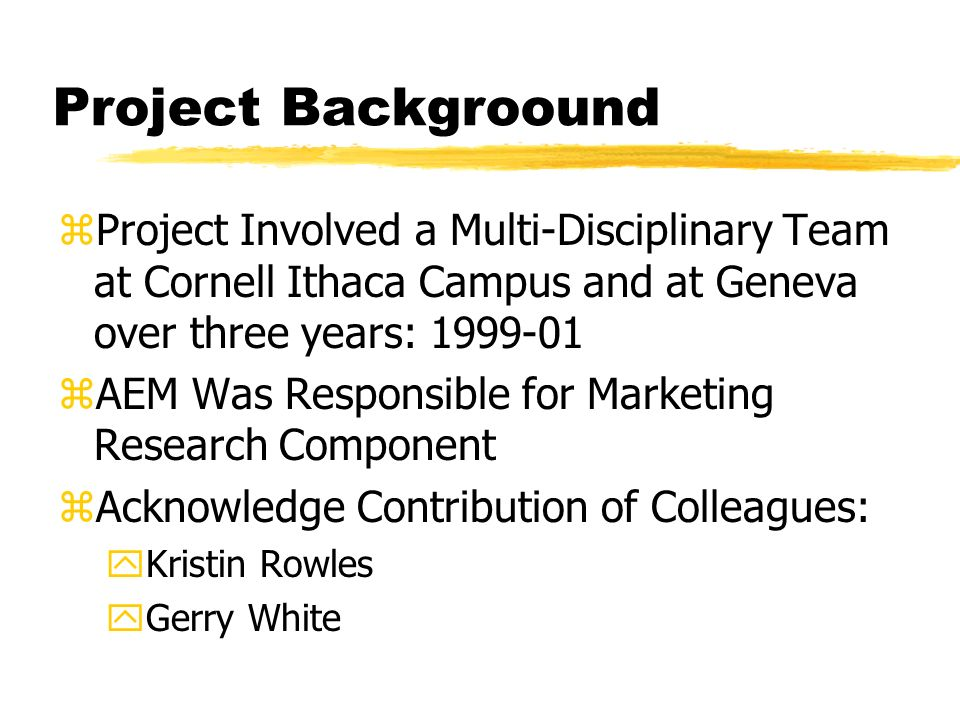 Project Backgroound zProject Involved a Multi-Disciplinary Team at Cornell Ithaca Campus and at Geneva over three years: zAEM Was Responsible for Marketing Research Component zAcknowledge Contribution of Colleagues: yKristin Rowles yGerry White