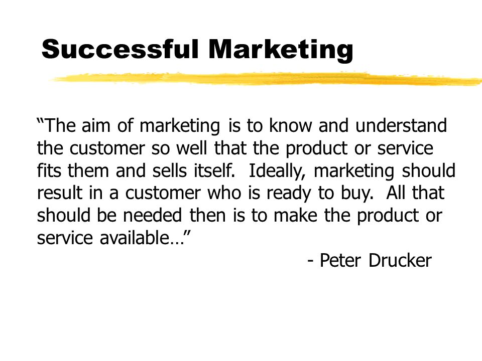 Successful Marketing The aim of marketing is to know and understand the customer so well that the product or service fits them and sells itself.
