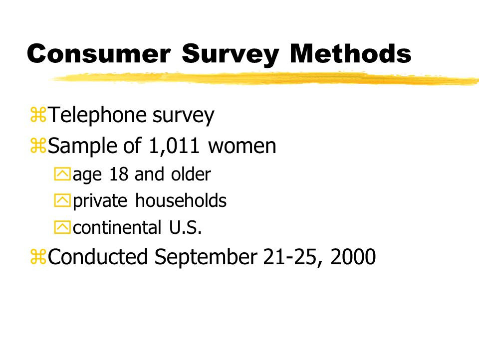 Consumer Survey Methods zTelephone survey zSample of 1,011 women yage 18 and older yprivate households ycontinental U.S.