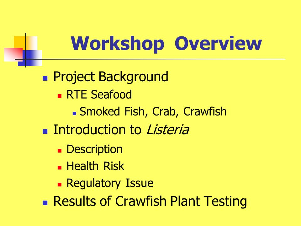 Workshop Overview Project Background RTE Seafood Smoked Fish, Crab, Crawfish Introduction to Listeria Description Health Risk Regulatory Issue Results of Crawfish Plant Testing