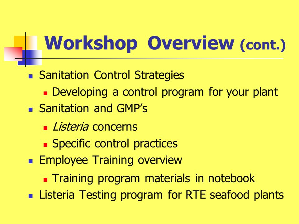 Workshop Overview (cont.) Sanitation Control Strategies Developing a control program for your plant Sanitation and GMPs Listeria concerns Specific control practices Employee Training overview Training program materials in notebook Listeria Testing program for RTE seafood plants
