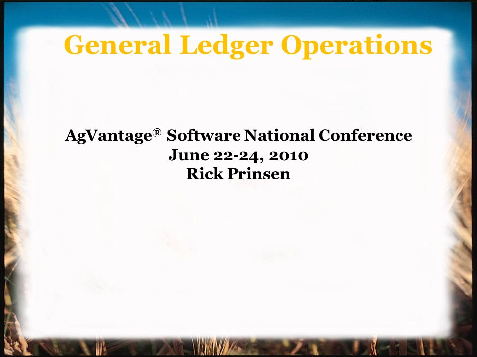 General Ledger Operations AgVantage ® Software National Conference June 22-24, 2010 Rick Prinsen