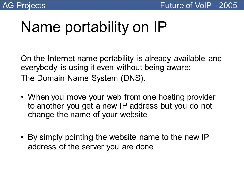 AG Projects Future of VoIP Name portability on IP When you move your web from one hosting provider to another you get a new IP address but you do not change the name of your website By simply pointing the website name to the new IP address of the server you are done On the Internet name portability is already available and everybody is using it even without being aware: The Domain Name System (DNS).