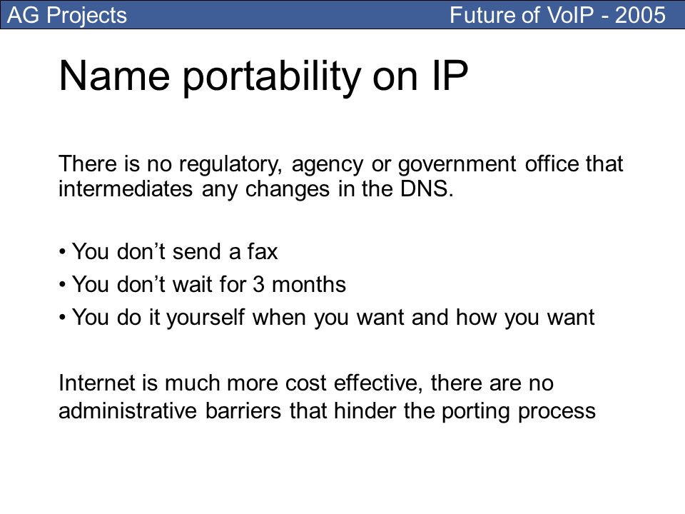AG Projects Future of VoIP Name portability on IP There is no regulatory, agency or government office that intermediates any changes in the DNS.