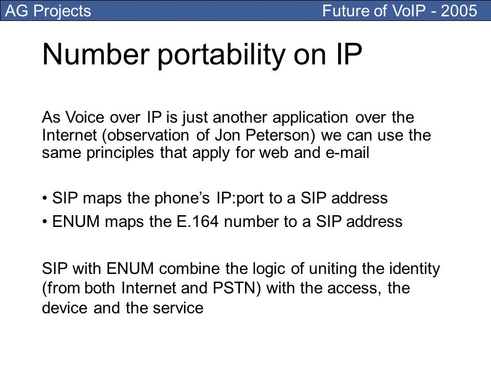 AG Projects Future of VoIP Number portability on IP As Voice over IP is just another application over the Internet (observation of Jon Peterson) we can use the same principles that apply for web and  SIP maps the phones IP:port to a SIP address ENUM maps the E.164 number to a SIP address SIP with ENUM combine the logic of uniting the identity (from both Internet and PSTN) with the access, the device and the service