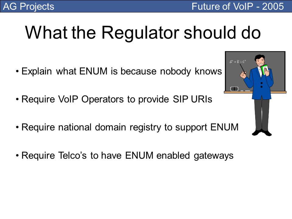 AG Projects Future of VoIP What the Regulator should do Explain what ENUM is because nobody knows Require VoIP Operators to provide SIP URIs Require national domain registry to support ENUM Require Telcos to have ENUM enabled gateways
