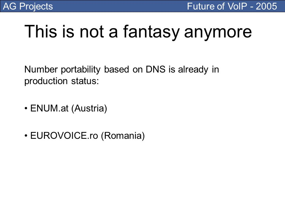 AG Projects Future of VoIP This is not a fantasy anymore Number portability based on DNS is already in production status: ENUM.at (Austria) EUROVOICE.ro (Romania)