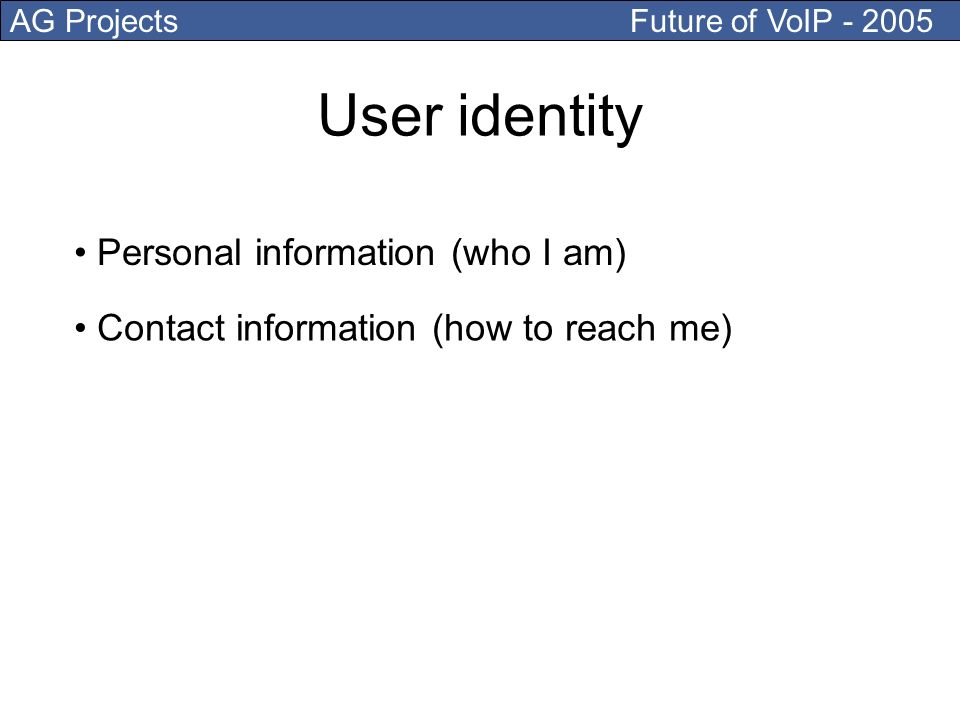 AG Projects Future of VoIP Contact information (how to reach me) User identity Personal information (who I am)