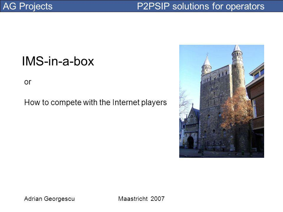 AG Projects P2PSIP solutions for operators Adrian GeorgescuMaastricht 2007 IMS-in-a-box or How to compete with the Internet players