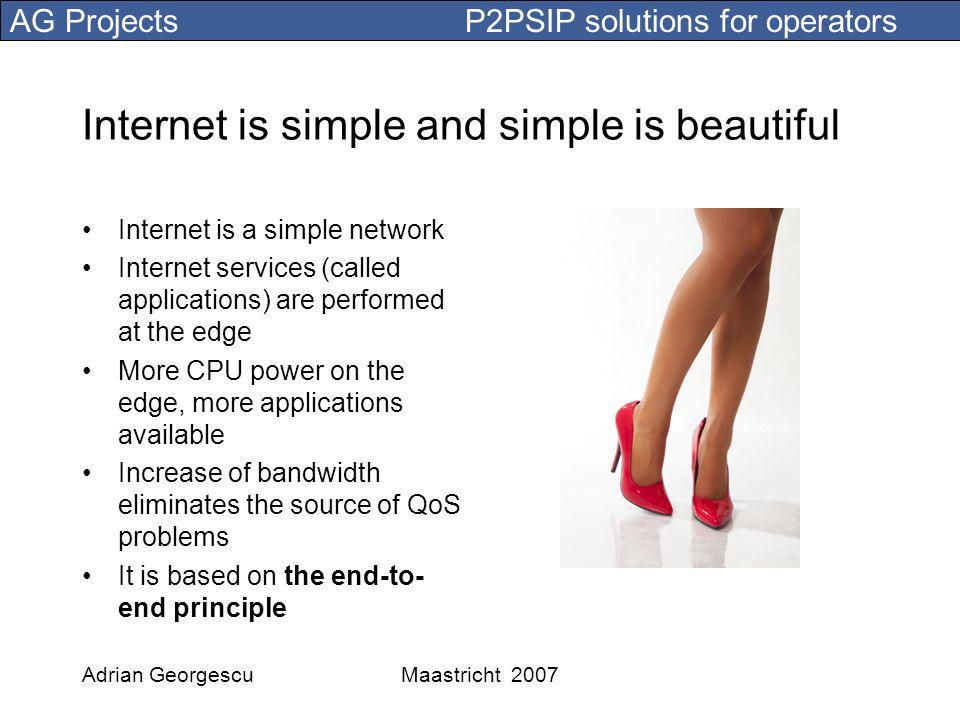 AG Projects P2PSIP solutions for operators Adrian GeorgescuMaastricht 2007 Internet is simple and simple is beautiful Internet is a simple network Internet services (called applications) are performed at the edge More CPU power on the edge, more applications available Increase of bandwidth eliminates the source of QoS problems It is based on the end-to- end principle