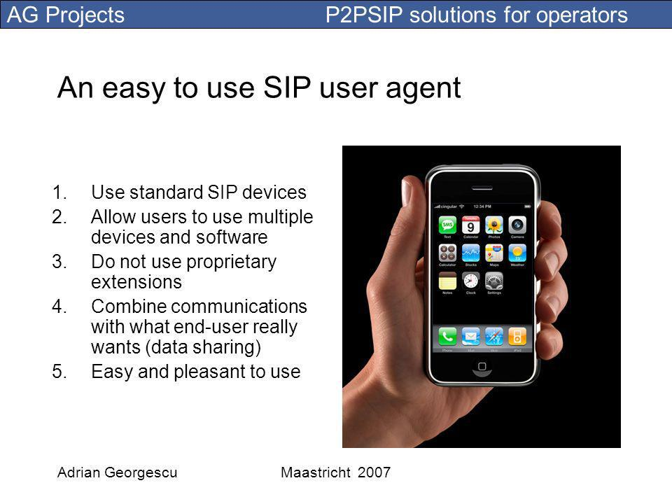 AG Projects P2PSIP solutions for operators Adrian GeorgescuMaastricht 2007 An easy to use SIP user agent 1.Use standard SIP devices 2.Allow users to use multiple devices and software 3.Do not use proprietary extensions 4.Combine communications with what end-user really wants (data sharing) 5.Easy and pleasant to use
