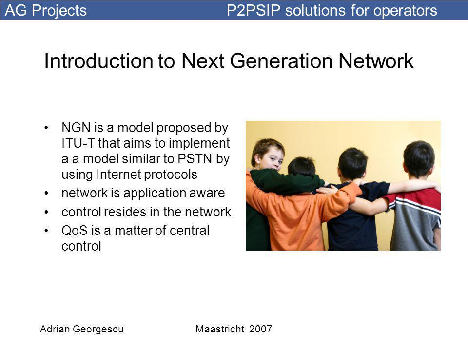 AG Projects P2PSIP solutions for operators Adrian GeorgescuMaastricht 2007 Introduction to Next Generation Network NGN is a model proposed by ITU-T that aims to implement a a model similar to PSTN by using Internet protocols network is application aware control resides in the network QoS is a matter of central control