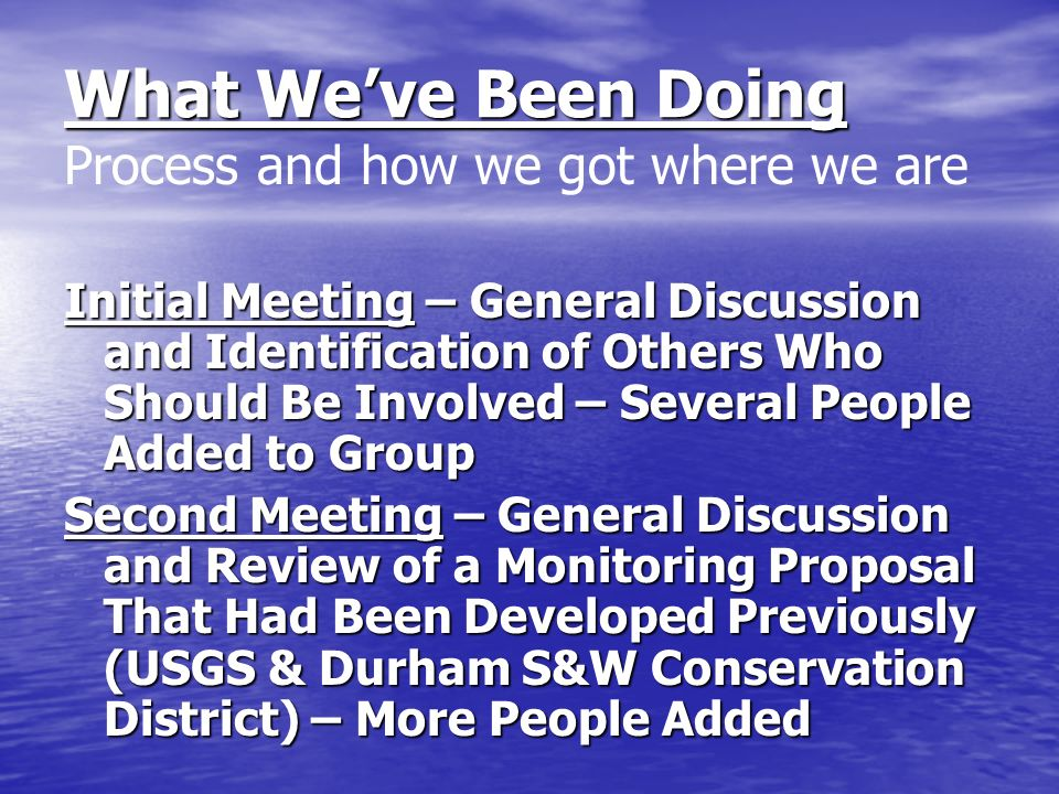What Weve Been Doing Process and how we got where we are Initial Meeting – General Discussion and Identification of Others Who Should Be Involved – Several People Added to Group Second Meeting – General Discussion and Review of a Monitoring Proposal That Had Been Developed Previously (USGS & Durham S&W Conservation District) – More People Added