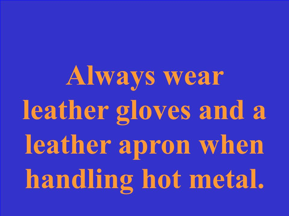 Always wear _______ and ______ when handling hot metal.