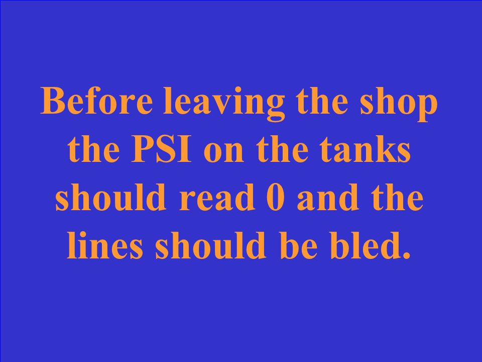 Before leaving the shop the PSI on the tanks should read _______ and the lines should be _________.