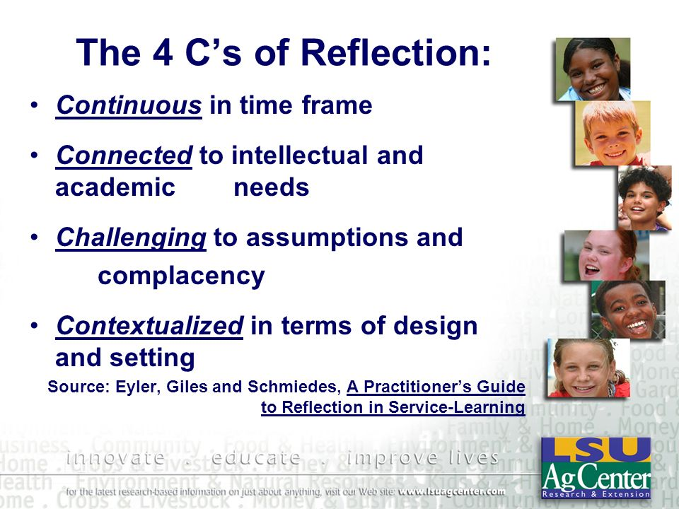 The 4 Cs of Reflection: Continuous in time frame Connected to intellectual and academic needs Challenging to assumptions and complacency Contextualized in terms of design and setting Source: Eyler, Giles and Schmiedes, A Practitioners Guide to Reflection in Service-Learning