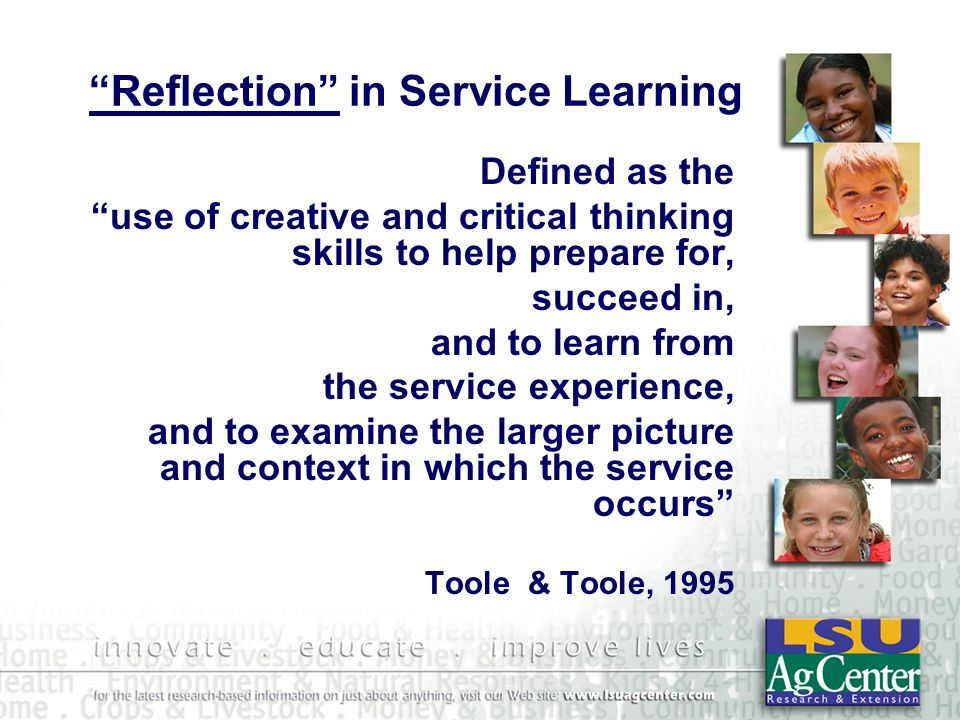 Reflection in Service Learning Defined as the use of creative and critical thinking skills to help prepare for, succeed in, and to learn from the service experience, and to examine the larger picture and context in which the service occurs Toole & Toole, 1995