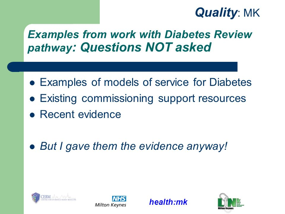health:mk Quality : MK Examples from work with Diabetes Review pathway : Questions NOT asked Examples of models of service for Diabetes Existing commissioning support resources Recent evidence But I gave them the evidence anyway!
