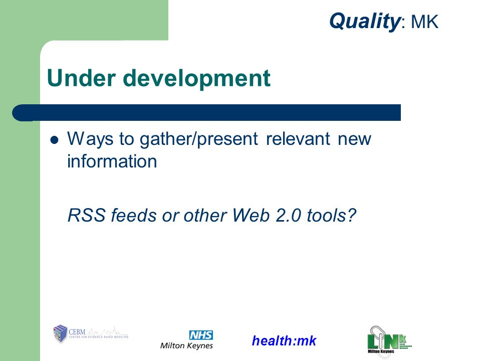 health:mk Quality : MK Under development Ways to gather/present relevant new information RSS feeds or other Web 2.0 tools