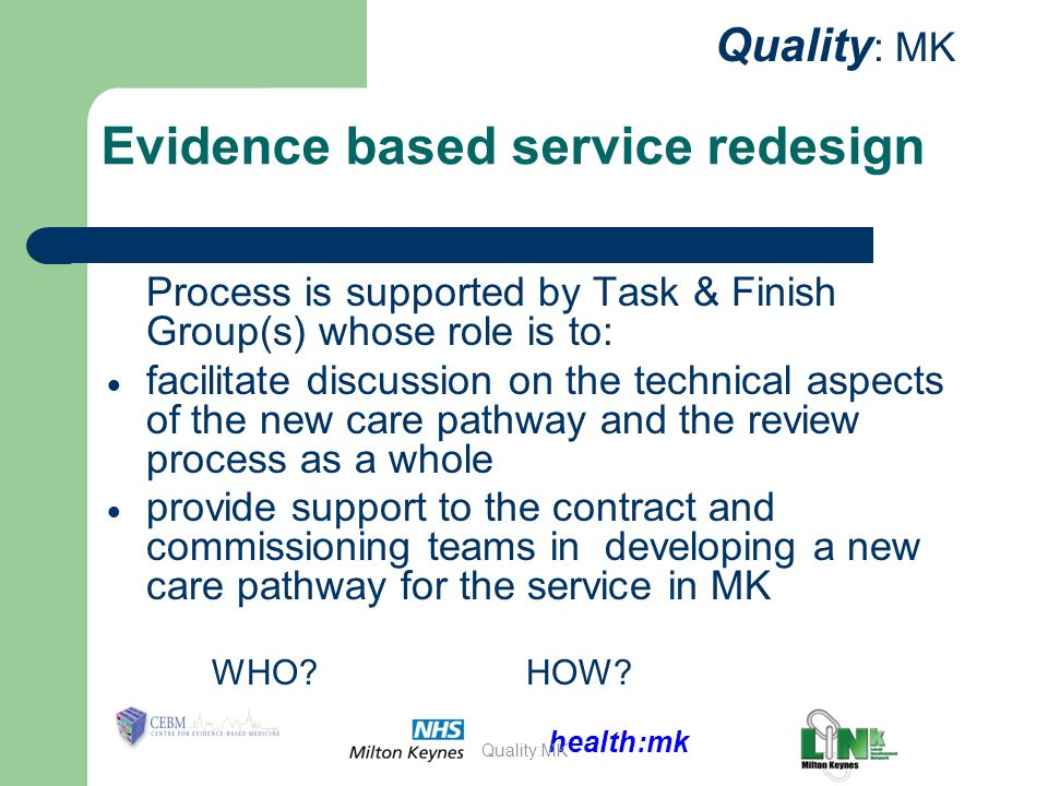 health:mk Quality : MK Evidence based service redesign Process is supported by Task & Finish Group(s) whose role is to: facilitate discussion on the technical aspects of the new care pathway and the review process as a whole provide support to the contract and commissioning teams in developing a new care pathway for the service in MK WHO HOW.