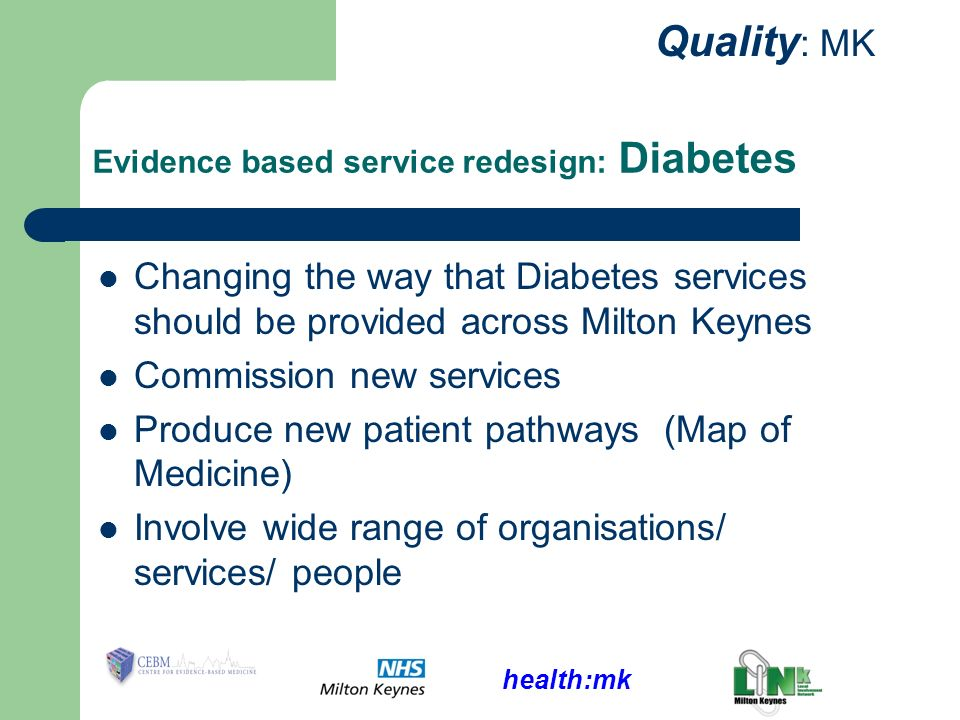 health:mk Quality : MK Evidence based service redesign: Diabetes Changing the way that Diabetes services should be provided across Milton Keynes Commission new services Produce new patient pathways (Map of Medicine) Involve wide range of organisations/ services/ people