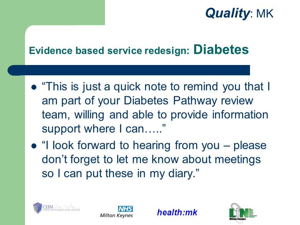 health:mk Quality : MK Evidence based service redesign: Diabetes This is just a quick note to remind you that I am part of your Diabetes Pathway review team, willing and able to provide information support where I can…..