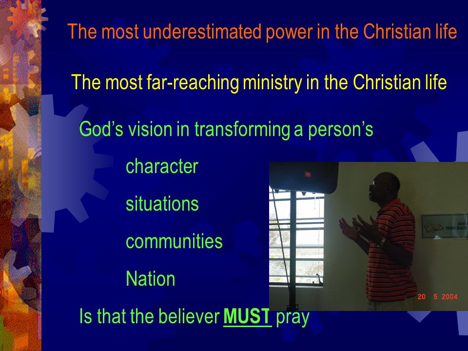 The most underestimated power in the Christian life The most far-reaching ministry in the Christian life Gods vision in transforming a persons character situations communities Nation Is that the believer MUST pray