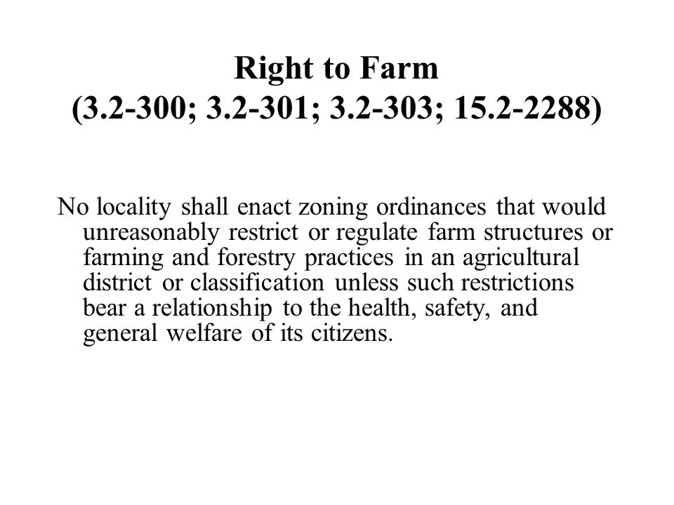 Right to Farm (3.2-300; 3.2-301; 3.2-303; 15.2-2288) No locality shall enact zoning ordinances that would unreasonably restrict or regulate farm structures or farming and forestry practices in an agricultural district or classification unless such restrictions bear a relationship to the health, safety, and general welfare of its citizens.
