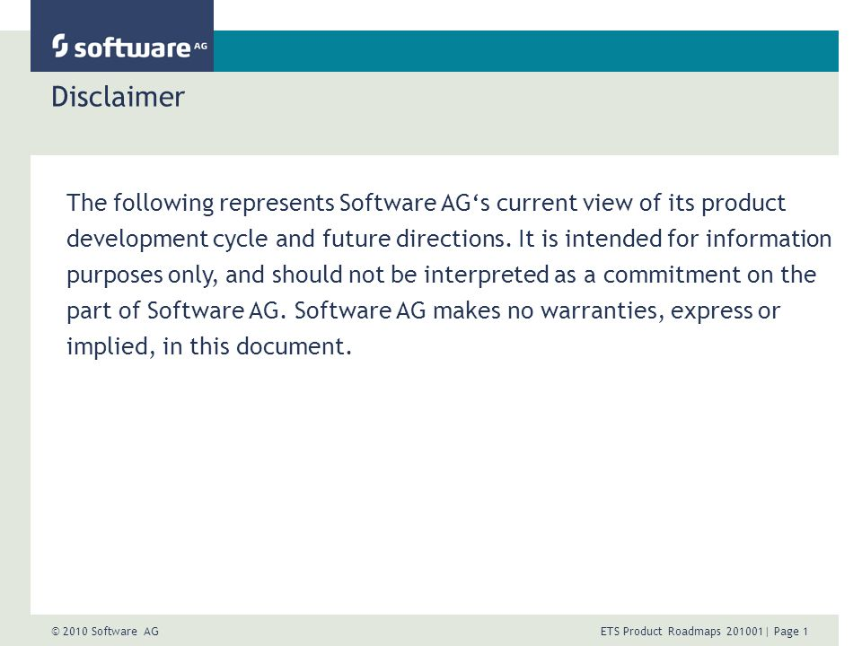© 2010 Software AG ETS Product Roadmaps | Page 1 Disclaimer The following represents Software AGs current view of its product development cycle and future directions.