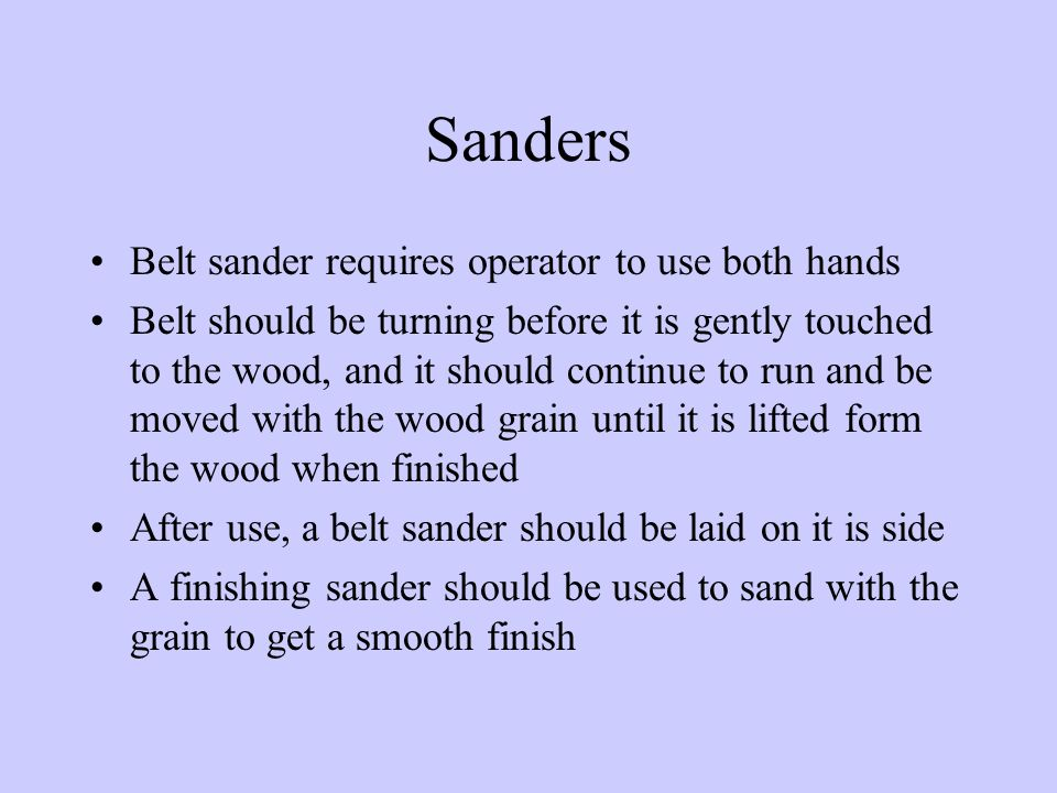 Sanders Belt sander requires operator to use both hands Belt should be turning before it is gently touched to the wood, and it should continue to run and be moved with the wood grain until it is lifted form the wood when finished After use, a belt sander should be laid on it is side A finishing sander should be used to sand with the grain to get a smooth finish