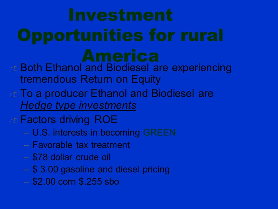 Investment Opportunities for rural America Both Ethanol and Biodiesel are experiencing tremendous Return on Equity To a producer Ethanol and Biodiesel are Hedge type investments Factors driving ROE –U.S.